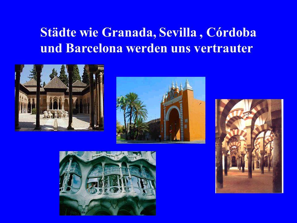 Städte wie Granada, Sevilla, Córdoba und Barcelona werden uns vertrauter
