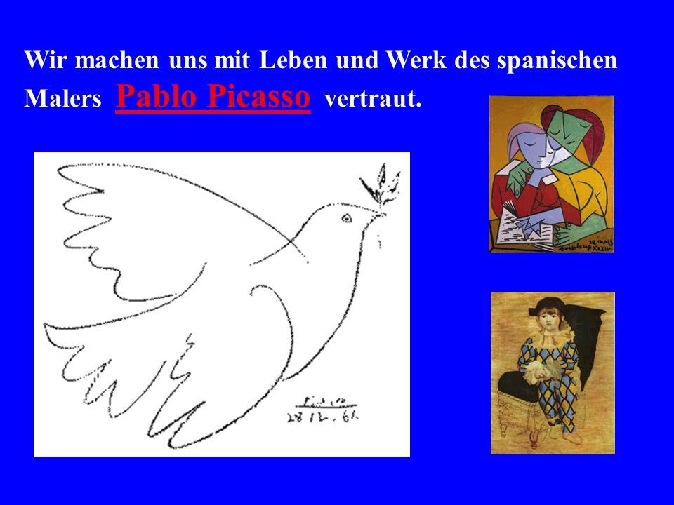 Wir machen uns mit Leben und Werk des spanischen Malers Pablo Picasso vertraut.