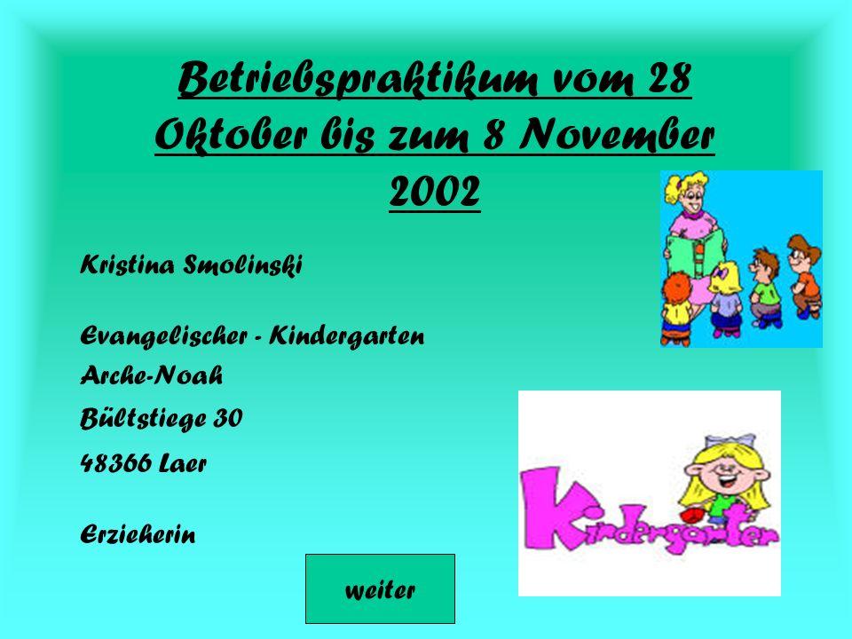 Betriebspraktikum vom 28 Oktober bis zum 8 November 2002 Kristina Smolinski Erzieherin Evangelischer - Kindergarten Arche-Noah Bültstiege 30 48366 Laer weiter