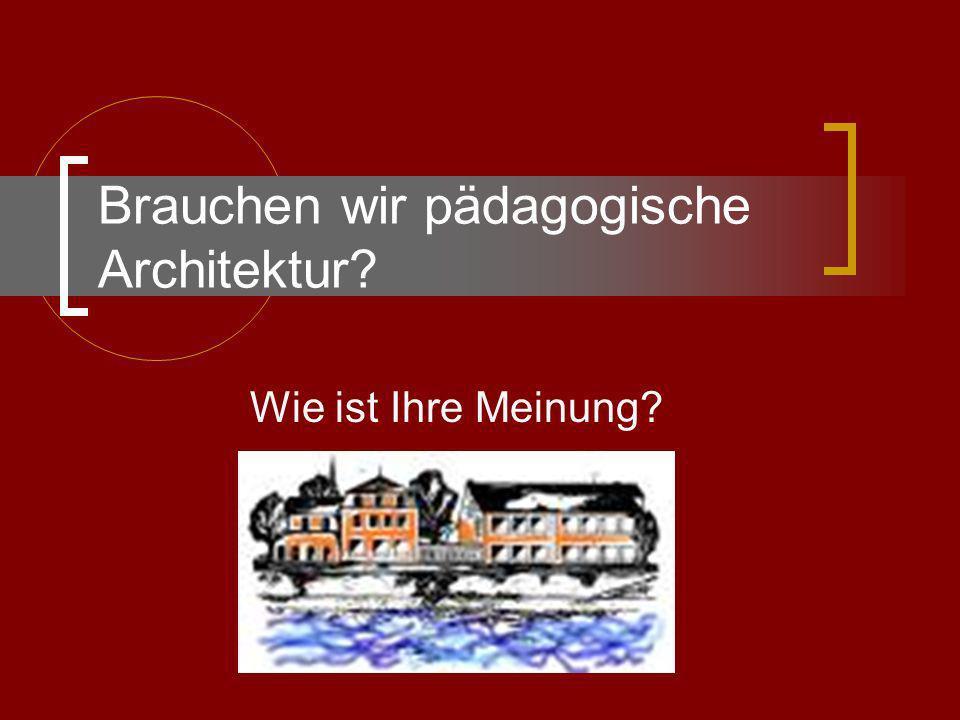 Brauchen wir pädagogische Architektur? Wie ist Ihre Meinung?
