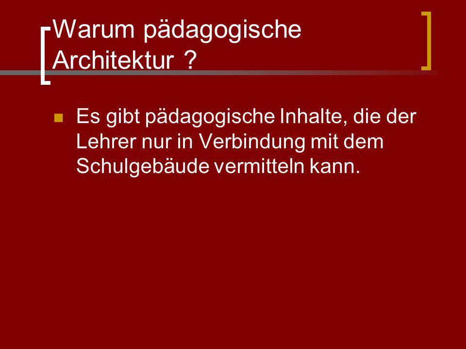 Warum pädagogische Architektur ? Es gibt pädagogische Inhalte, die der Lehrer nur in Verbindung mit dem Schulgebäude vermitteln kann.