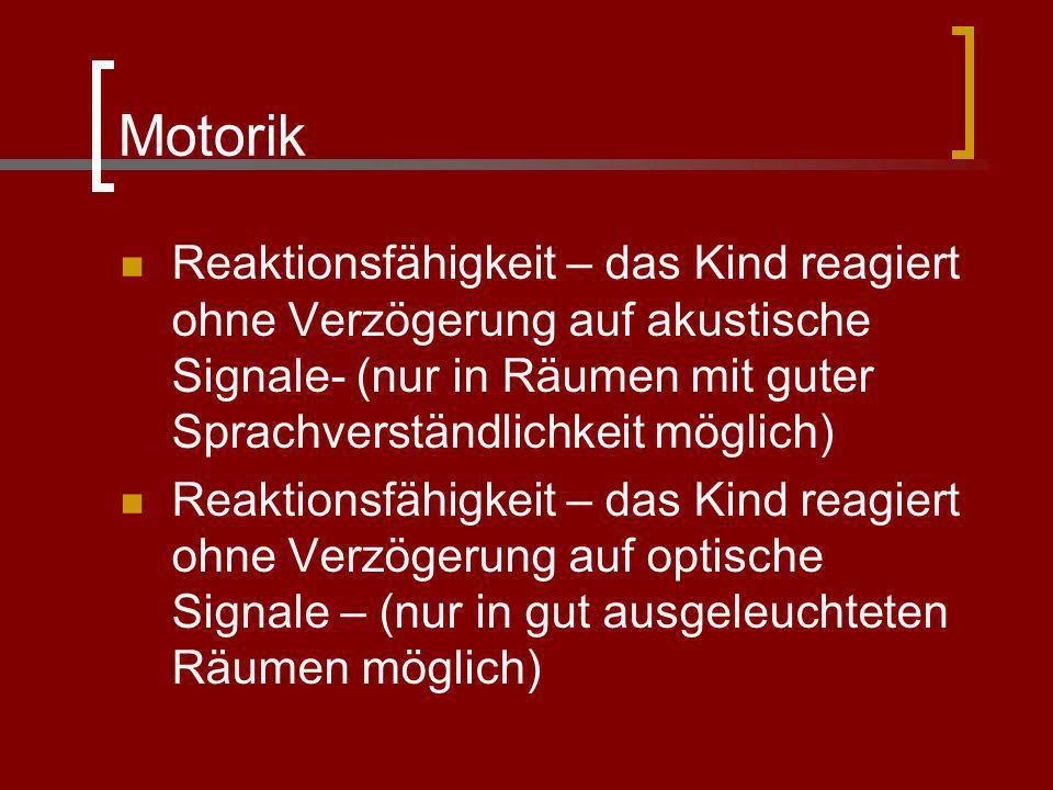Motorik Reaktionsfähigkeit – das Kind reagiert ohne Verzögerung auf akustische Signale- (nur in Räumen mit guter Sprachverständlichkeit möglich) Reakt