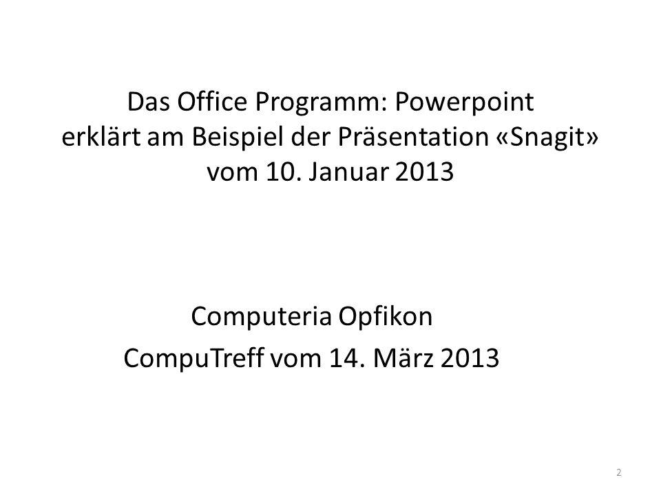 Das Office Programm: Powerpoint erklärt am Beispiel der Präsentation «Snagit» vom 10. Januar 2013 Computeria Opfikon CompuTreff vom 14. März 2013 2