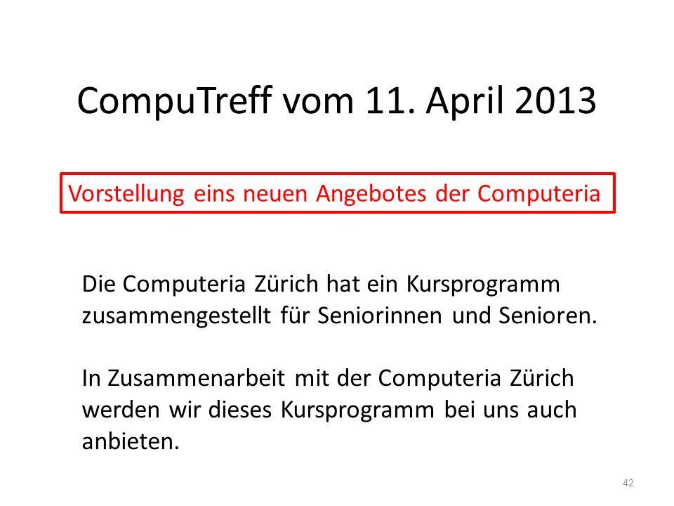 CompuTreff vom 11. April 2013 42 Vorstellung eins neuen Angebotes der Computeria Die Computeria Zürich hat ein Kursprogramm zusammengestellt für Senio