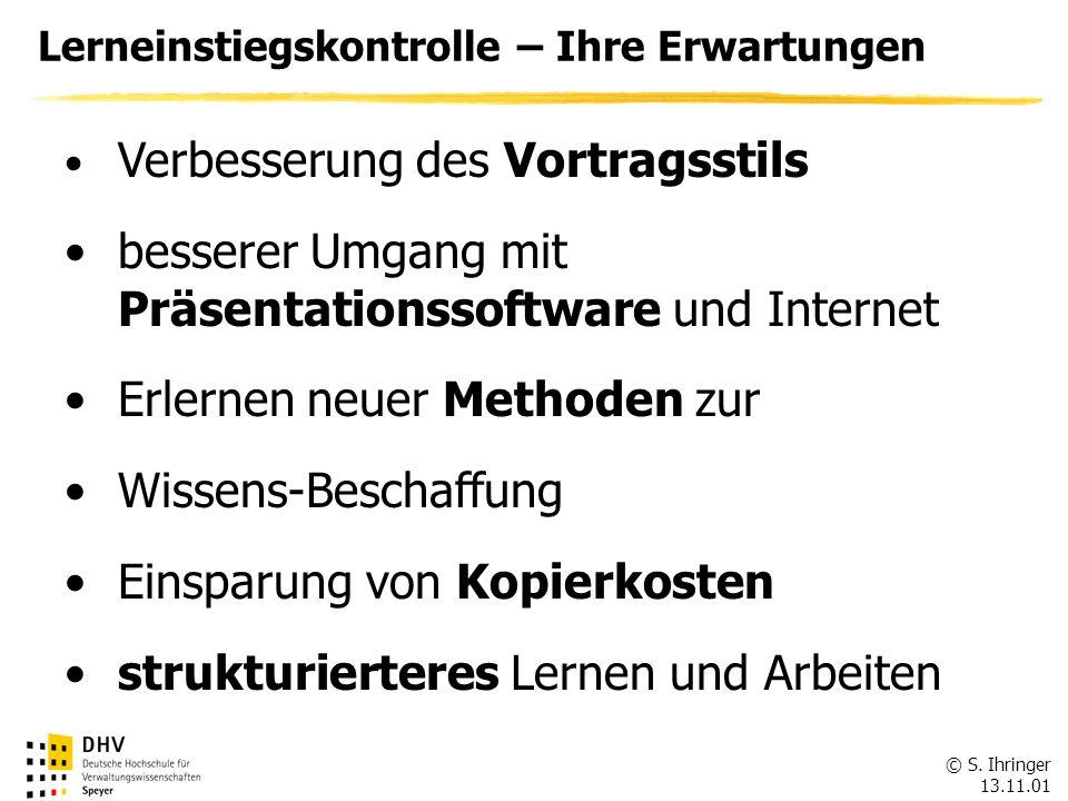 © S. Ihringer 13.11.01 Lerneinstiegskontrolle – Ihre Erwartungen Verbesserung des Vortragsstils besserer Umgang mit Präsentationssoftware und Internet