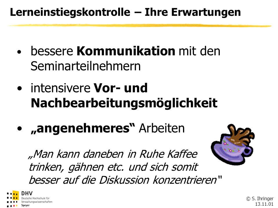 © S. Ihringer 13.11.01 Lerneinstiegskontrolle – Ihre Erwartungen bessere Kommunikation mit den Seminarteilnehmern intensivere Vor- und Nachbearbeitung