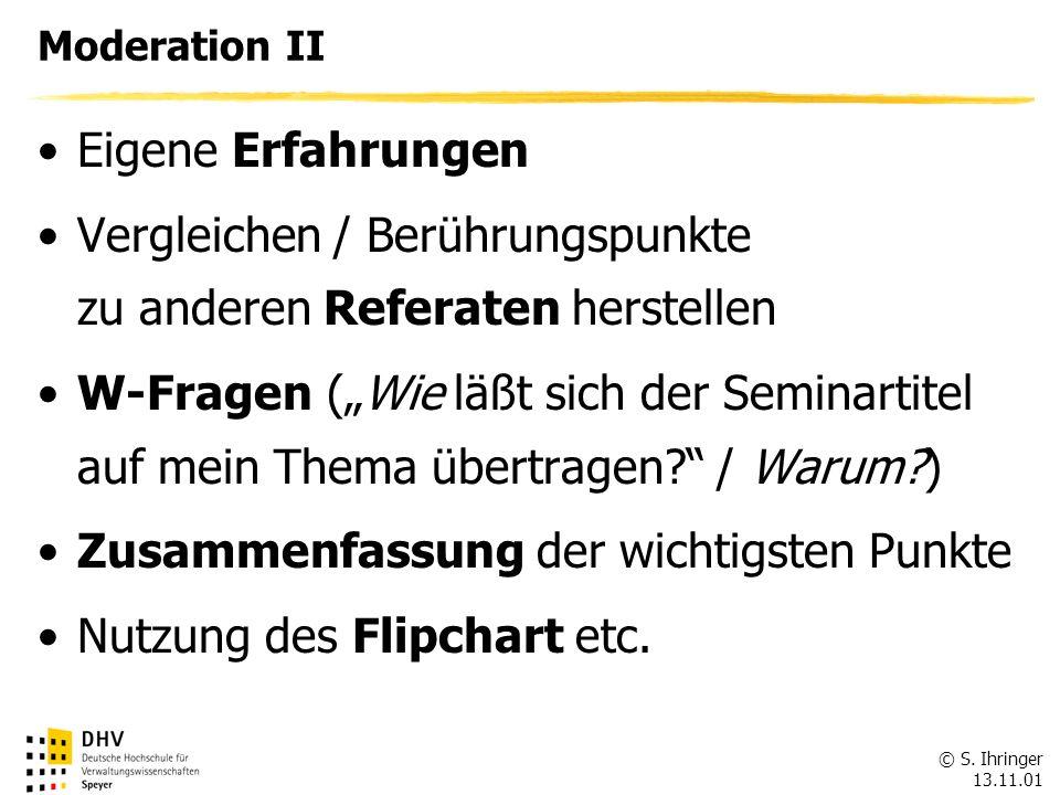© S. Ihringer 13.11.01 Moderation II Eigene Erfahrungen Vergleichen / Berührungspunkte zu anderen Referaten herstellen W-Fragen (Wie läßt sich der Sem