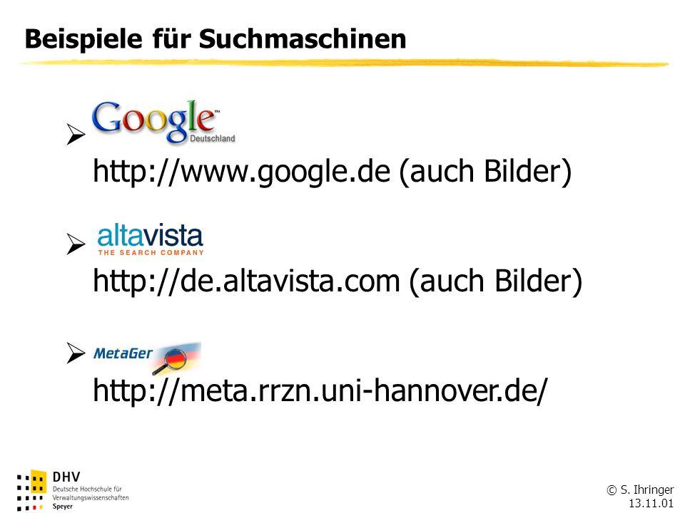 © S. Ihringer 13.11.01 FÖV Beispiele für Suchmaschinen http://www.google.de (auch Bilder) http://de.altavista.com (auch Bilder) http://meta.rrzn.uni-h