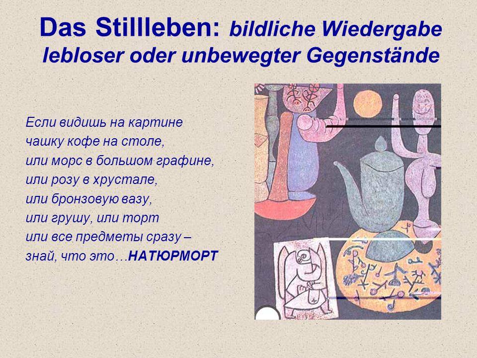 Das Stillleben: bildliche Wiedergabe lebloser oder unbewegter Gegenstände Если видишь на картине чашку кофе на столе, или морс в большом графине, или розу в хрустале, или бронзовую вазу, или грушу, или торт или все предметы сразу – знай, что это…НАТЮРМОРТ
