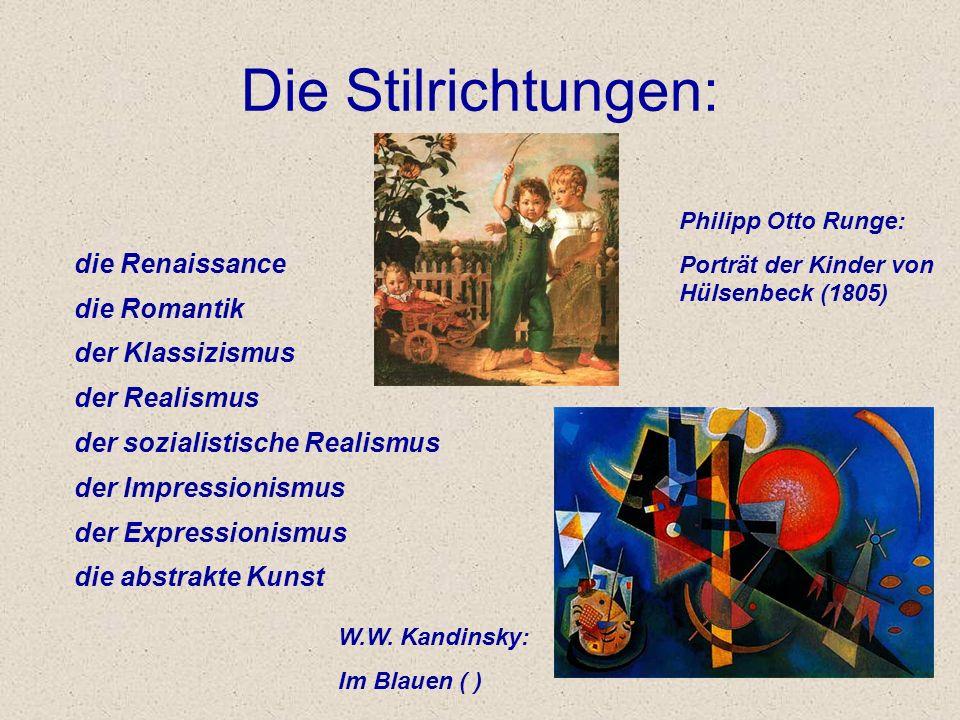 Die Stilrichtungen: die Renaissance die Romantik der Klassizismus der Realismus der sozialistische Realismus der Impressionismus der Expressionismus die abstrakte Kunst Philipp Otto Runge: Porträt der Kinder von Hülsenbeck (1805) W.W.
