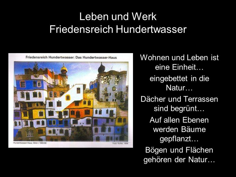 Leben und Werk Friedensreich Hundertwasser Wohnen und Leben ist eine Einheit… eingebettet in die Natur… Dächer und Terrassen sind begrünt… Auf allen Ebenen werden Bäume gepflanzt… Bögen und Flächen gehören der Natur…