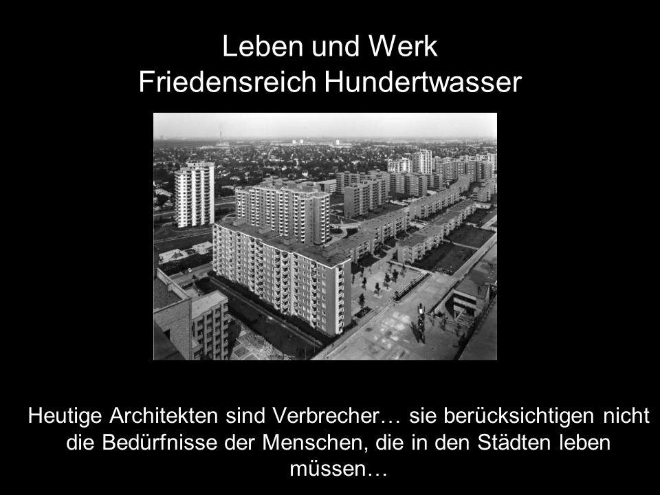 Leben und Werk Friedensreich Hundertwasser Heutige Architekten sind Verbrecher… sie berücksichtigen nicht die Bedürfnisse der Menschen, die in den Städten leben müssen…