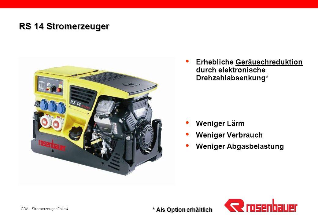 GBA –Stromerzeuger Folie 4 RS 14 Stromerzeuger Erhebliche Geräuschreduktion durch elektronische Drehzahlabsenkung* Weniger Lärm Weniger Verbrauch Weni