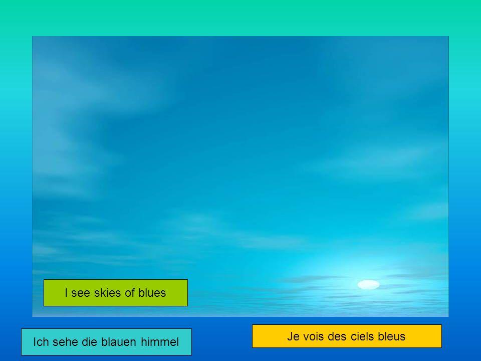Ich sehe die blauen himmel I see skies of blues Je vois des ciels bleus