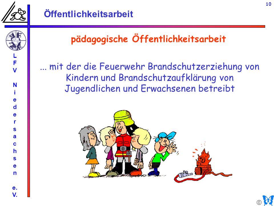 © Öffentlichkeitsarbeit L F V N i e d e r s a c h s e n e. V. 10 pädagogische Öffentlichkeitsarbeit... mit der die Feuerwehr Brandschutzerziehung von