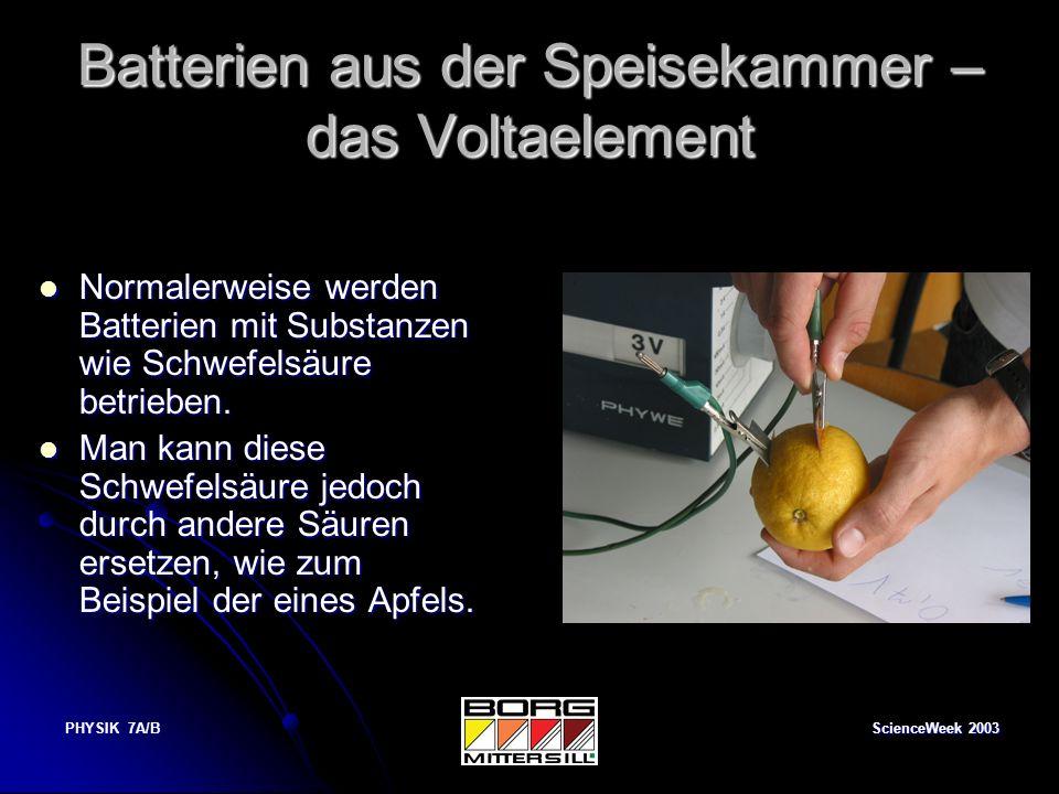 ScienceWeek 2003 PHYSIK 7A/B Batterien aus der Speisekammer – das Voltaelement Normalerweise werden Batterien mit Substanzen wie Schwefelsäure betrieb
