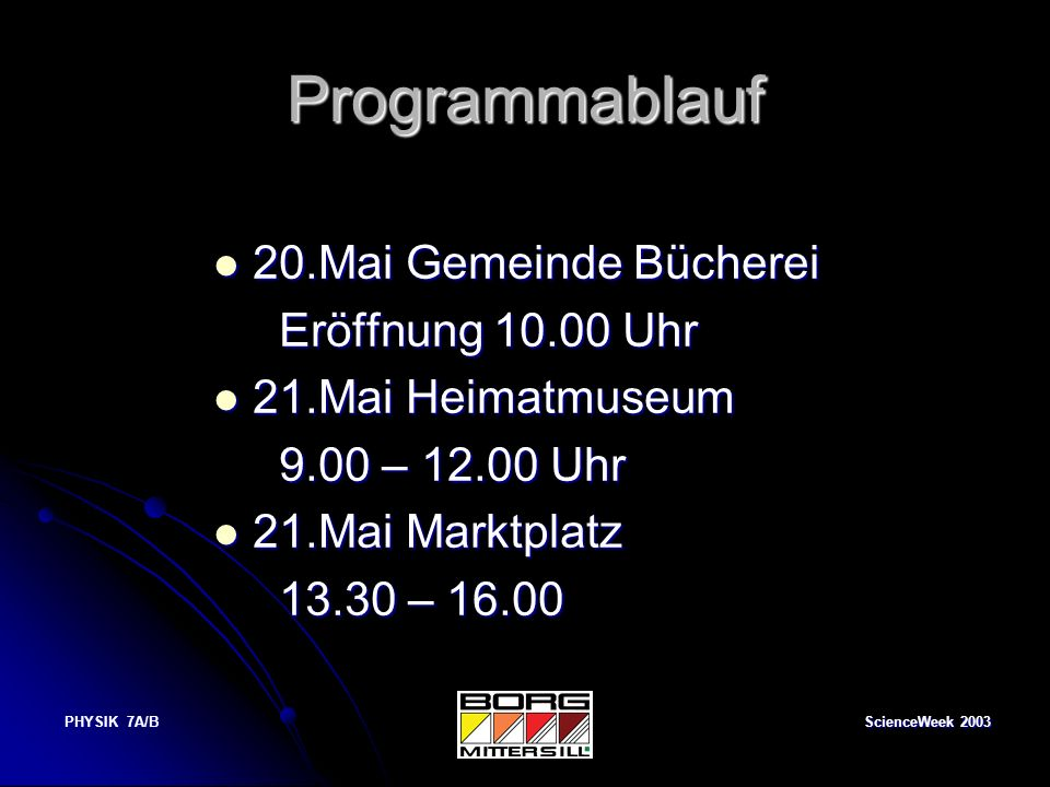 ScienceWeek 2003 PHYSIK 7A/B Programmablauf 20.Mai Gemeinde Bücherei 20.Mai Gemeinde Bücherei Eröffnung 10.00 Uhr Eröffnung 10.00 Uhr 21.Mai Heimatmus