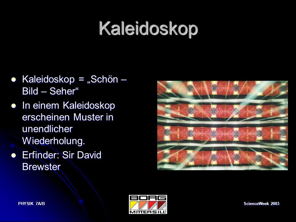 ScienceWeek 2003 PHYSIK 7A/B Kaleidoskop Kaleidoskop = Schön – Bild – Seher Kaleidoskop = Schön – Bild – Seher In einem Kaleidoskop erscheinen Muster