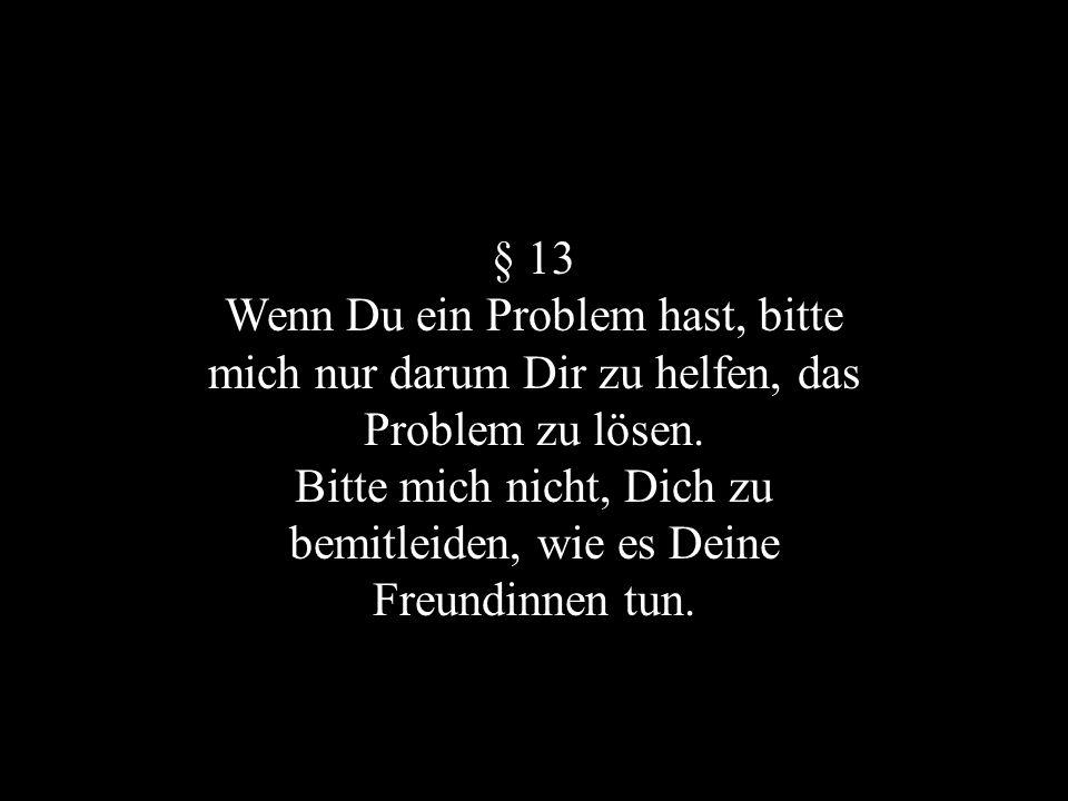 § 13 Wenn Du ein Problem hast, bitte mich nur darum Dir zu helfen, das Problem zu lösen. Bitte mich nicht, Dich zu bemitleiden, wie es Deine Freundinn
