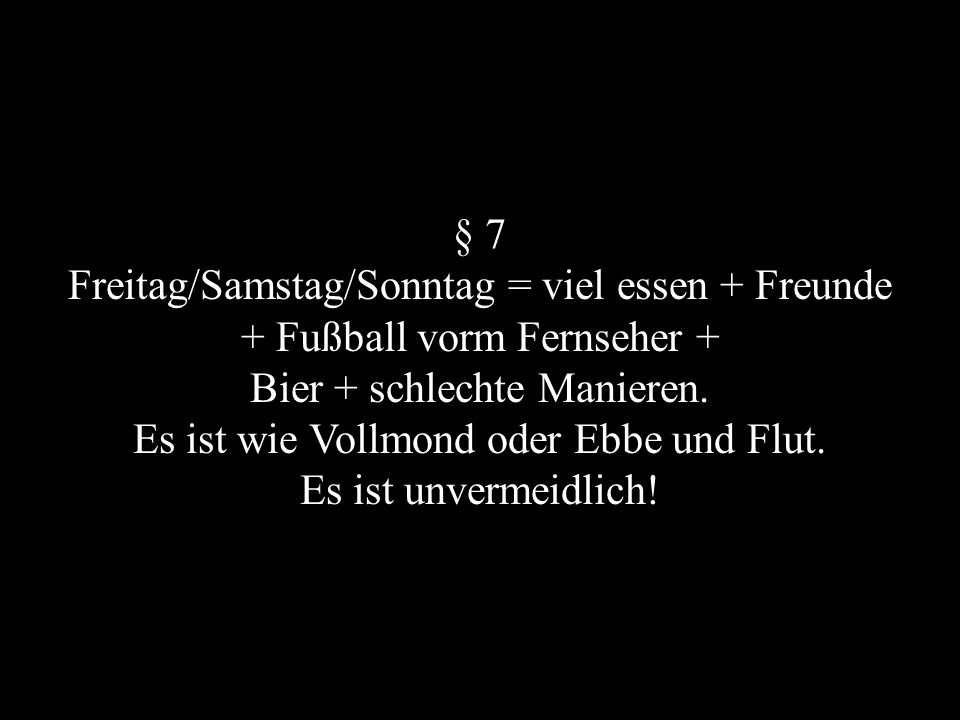 § 7 Freitag/Samstag/Sonntag = viel essen + Freunde + Fußball vorm Fernseher + Bier + schlechte Manieren. Es ist wie Vollmond oder Ebbe und Flut. Es is