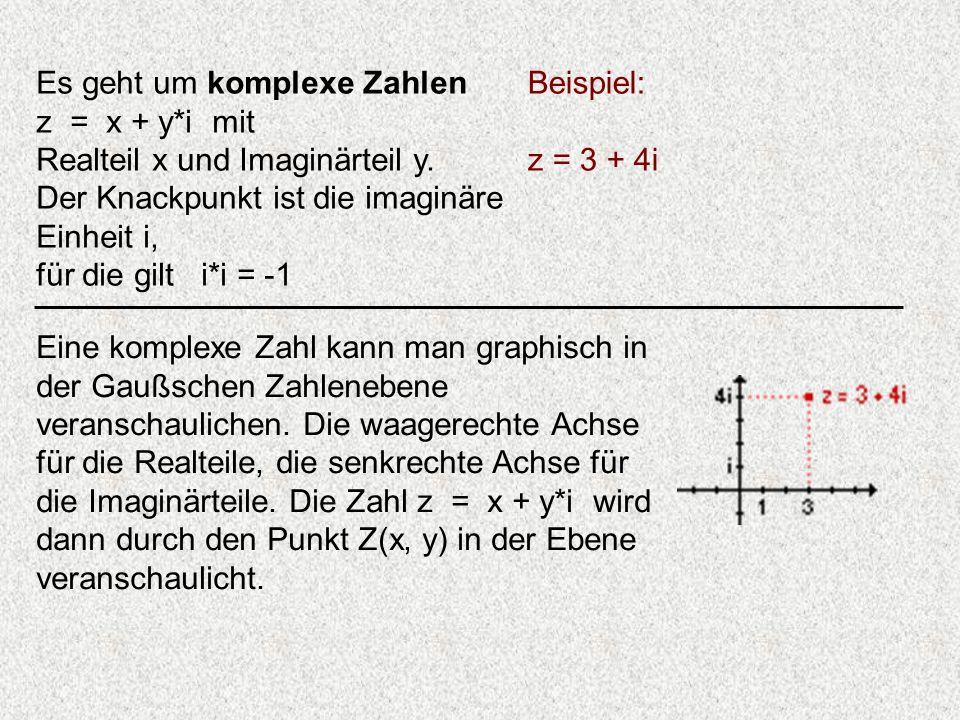 Es geht um komplexe Zahlen z = x + y*i mit Realteil x und Imaginärteil y. Der Knackpunkt ist die imaginäre Einheit i, für die gilt i*i = -1 Beispiel: