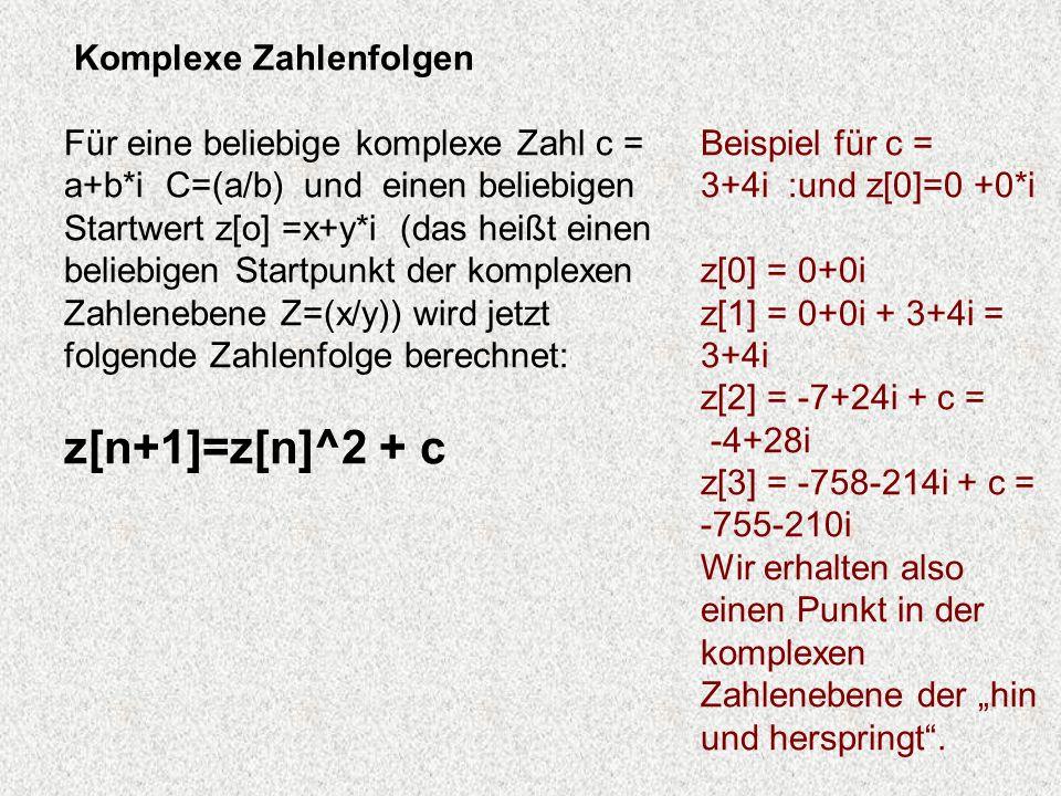 Komplexe Zahlenfolgen Für eine beliebige komplexe Zahl c = a+b*i C=(a/b) und einen beliebigen Startwert z[o] =x+y*i (das heißt einen beliebigen Startp