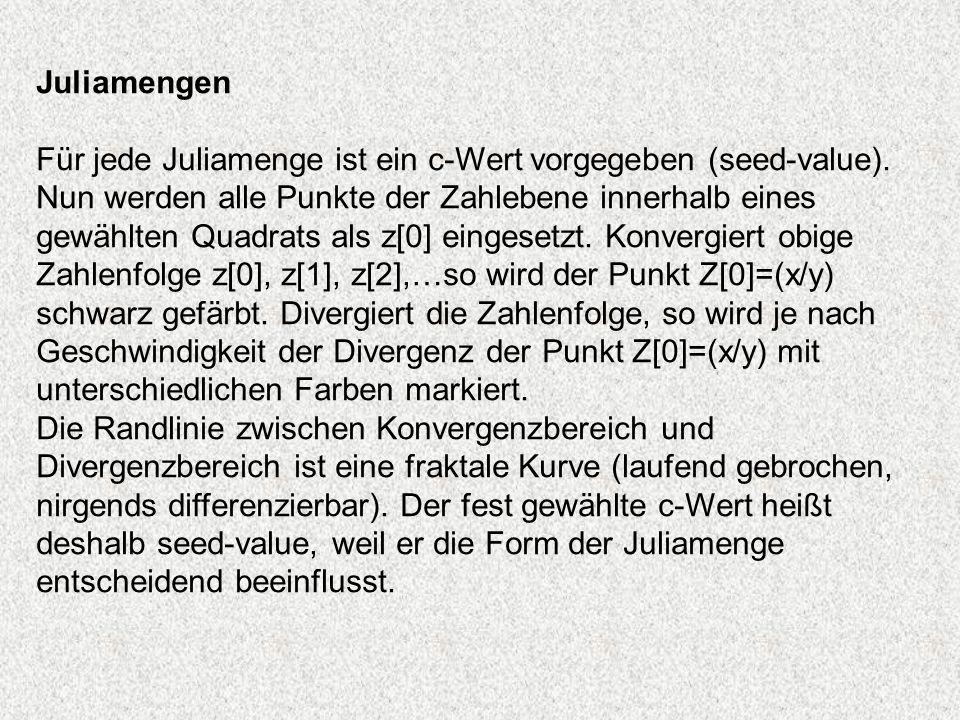 Juliamengen Für jede Juliamenge ist ein c-Wert vorgegeben (seed-value). Nun werden alle Punkte der Zahlebene innerhalb eines gewählten Quadrats als z[