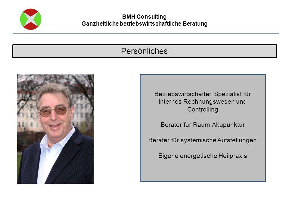 BMH Consulting Ganzheitliche betriebswirtschaftliche Beratung Persönliches Betriebswirtschafter, Spezialist für internes Rechnungswesen und Controlling Berater für Raum-Akupunktur Berater für systemische Aufstellungen Eigene energetische Heilpraxis
