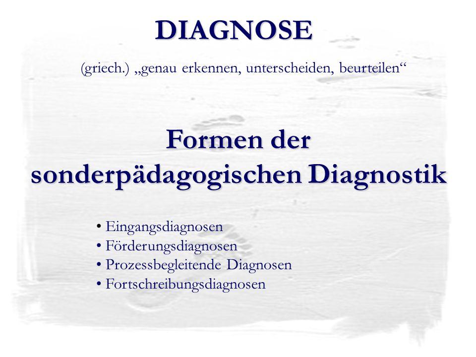 DIAGNOSE (griech.) genau erkennen, unterscheiden, beurteilen Formen der sonderpädagogischen Diagnostik Eingangsdiagnosen Förderungsdiagnosen Prozessbe