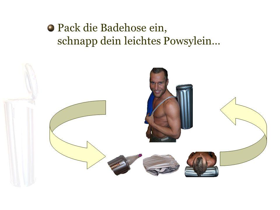 Pack die Badehose ein, schnapp dein leichtes Powsylein...