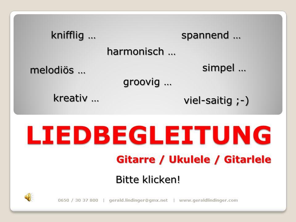 LIEDBEGLEITUNG Gitarre / Ukulele / Gitarlele Gitarre / Ukulele / Gitarlele melodiös … 0650 / 30 37 800 | gerald.lindinger@gmx.net | www.geraldlindinge