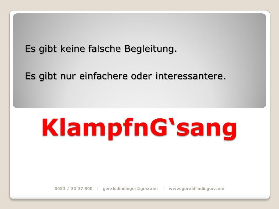 0650 / 30 37 800 | gerald.lindinger@gmx.net | www.geraldlindinger.com KlampfnGsang Es gibt keine falsche Begleitung. Es gibt nur einfachere oder inter