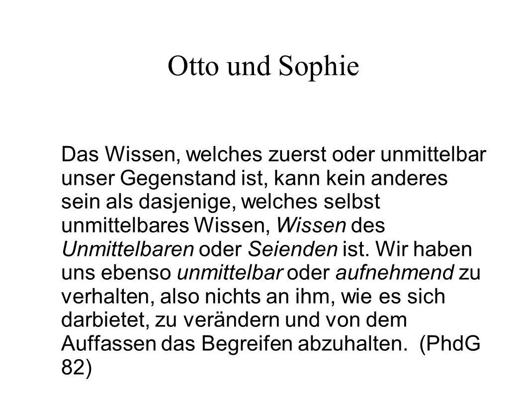Otto und Sophie Das Wissen, welches zuerst oder unmittelbar unser Gegenstand ist, kann kein anderes sein als dasjenige, welches selbst unmittelbares Wissen, Wissen des Unmittelbaren oder Seienden ist.
