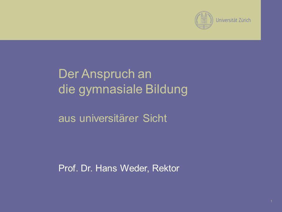 1 Der Anspruch an die gymnasiale Bildung aus universitärer Sicht Prof. Dr. Hans Weder, Rektor