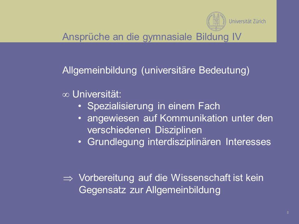 8 Ansprüche an die gymnasiale Bildung IV Allgemeinbildung (universitäre Bedeutung) Universität: Spezialisierung in einem Fach angewiesen auf Kommunikation unter den verschiedenen Disziplinen Grundlegung interdisziplinären Interesses Vorbereitung auf die Wissenschaft ist kein Gegensatz zur Allgemeinbildung
