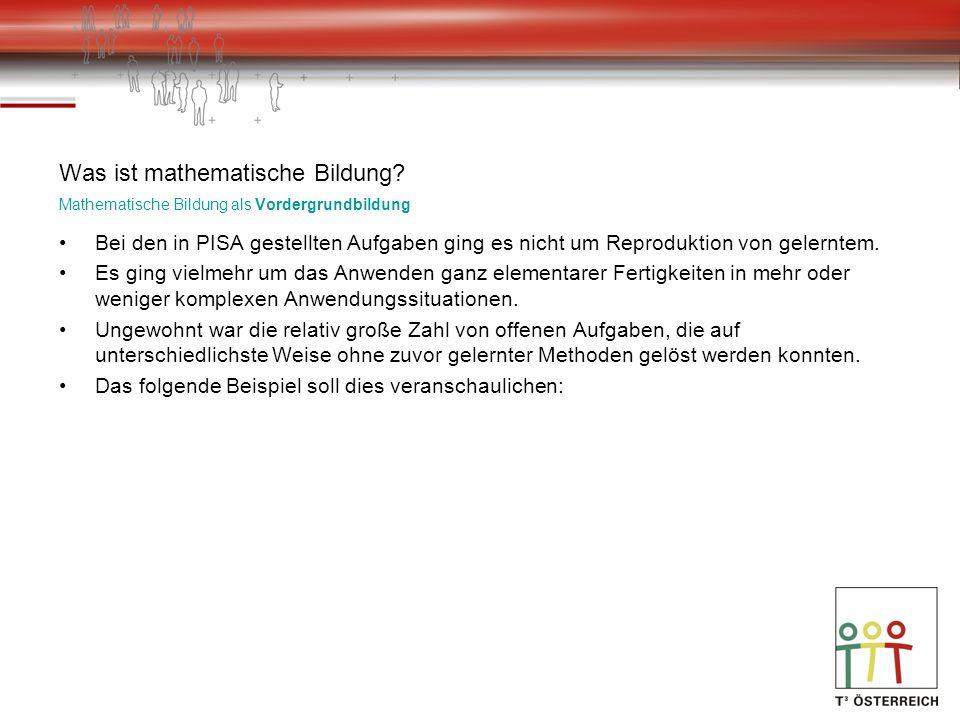 Was ist mathematische Bildung? Mathematische Bildung als Vordergrundbildung Bei den in PISA gestellten Aufgaben ging es nicht um Reproduktion von gele