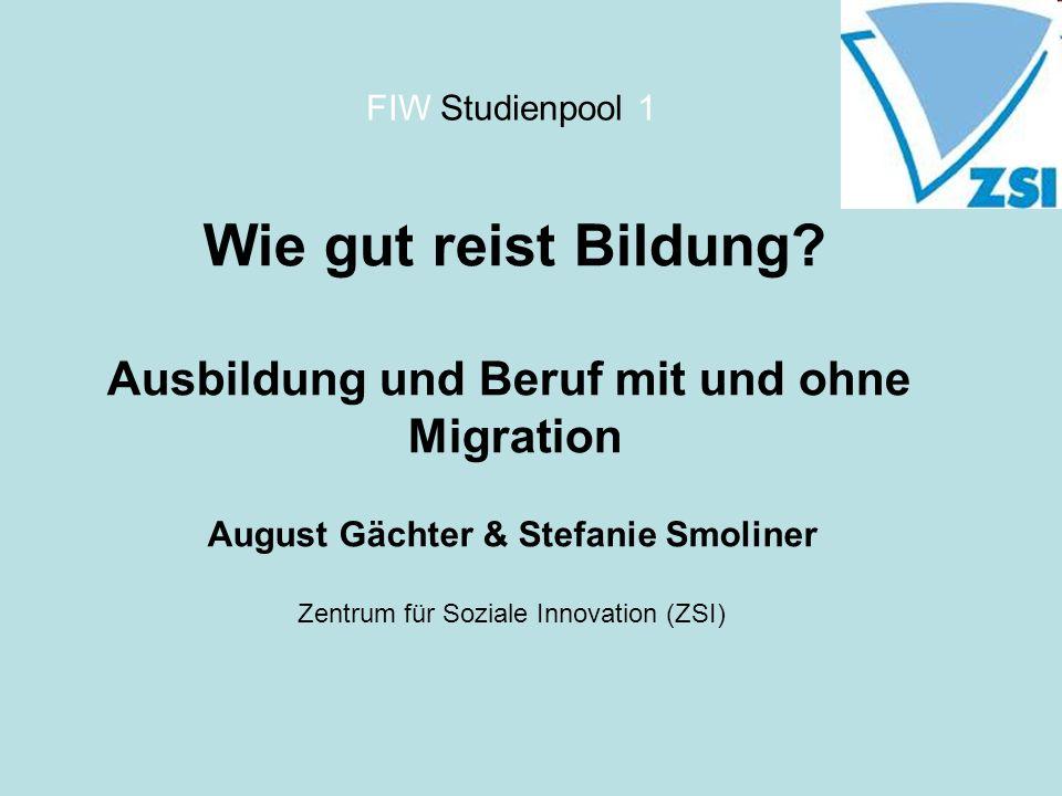 FIW Studienpool 1 Wie gut reist Bildung? Ausbildung und Beruf mit und ohne Migration August Gächter & Stefanie Smoliner Zentrum für Soziale Innovation