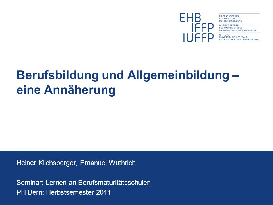 Berufsbildung und Allgemeinbildung – eine Annäherung Heiner Kilchsperger, Emanuel Wüthrich Seminar: Lernen an Berufsmaturitätsschulen PH Bern: Herbsts