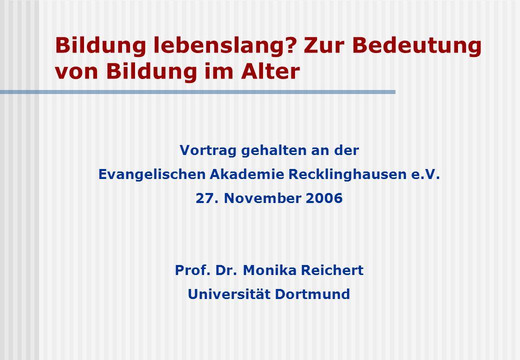 Bildung lebenslang? Zur Bedeutung von Bildung im Alter Vortrag gehalten an der Evangelischen Akademie Recklinghausen e.V. 27. November 2006 Prof. Dr.