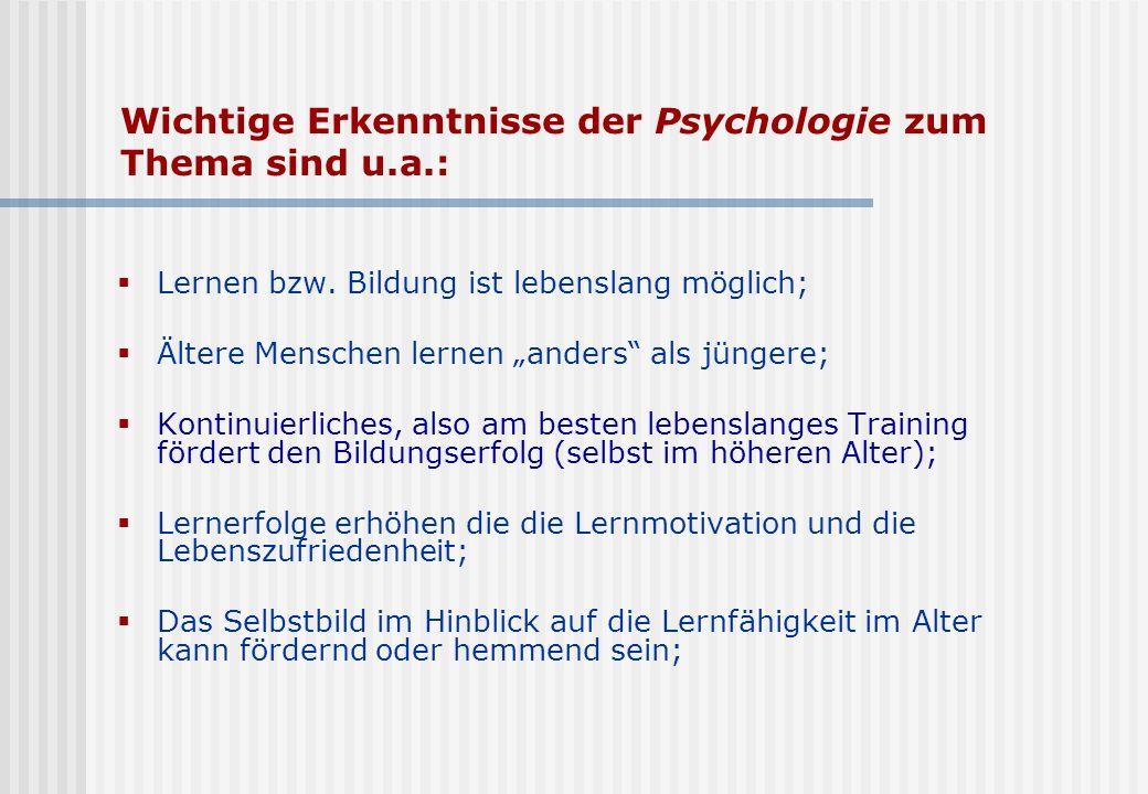Wichtige Erkenntnisse der Psychologie zum Thema sind u.a.: Lernen bzw. Bildung ist lebenslang möglich; Ältere Menschen lernen anders als jüngere; Kont
