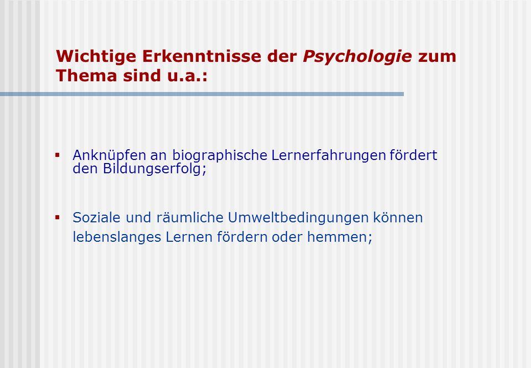 Wichtige Erkenntnisse der Psychologie zum Thema sind u.a.: Anknüpfen an biographische Lernerfahrungen fördert den Bildungserfolg; Soziale und räumlich