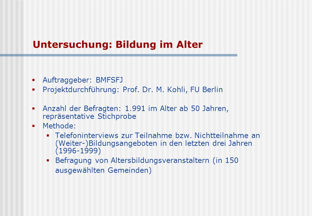 Untersuchung: Bildung im Alter Auftraggeber: BMFSFJ Projektdurchführung: Prof. Dr. M. Kohli, FU Berlin Anzahl der Befragten: 1.991 im Alter ab 50 Jahr