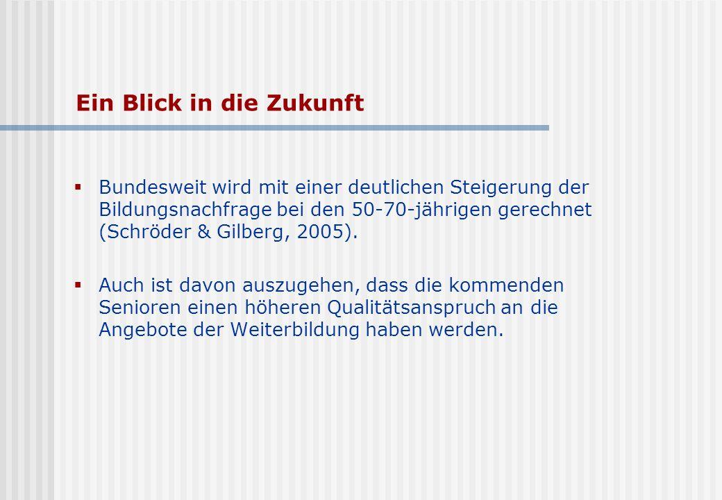 Ein Blick in die Zukunft Bundesweit wird mit einer deutlichen Steigerung der Bildungsnachfrage bei den 50-70-jährigen gerechnet (Schröder & Gilberg, 2