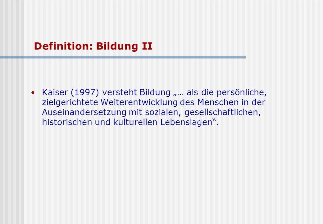 Definition: Bildung II Kaiser (1997) versteht Bildung … als die persönliche, zielgerichtete Weiterentwicklung des Menschen in der Auseinandersetzung mit sozialen, gesellschaftlichen, historischen und kulturellen Lebenslagen.