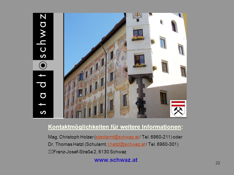 Kontaktmöglichkeiten für weitere Informationen: Mag. Christoph Holzer (stadtamt@schwaz.at / Tel. 6960-211) oderstadtamt@schwaz.at Dr. Thomas Hatzl (Sc