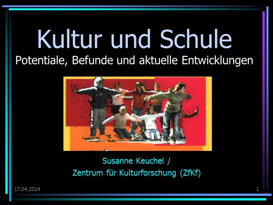 17.04.20141 Kultur und Schule Potentiale, Befunde und aktuelle Entwicklungen Susanne Keuchel / Zentrum für Kulturforschung (ZfKf)
