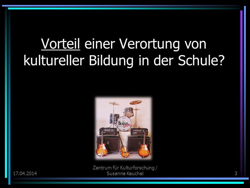 17.04.2014 Zentrum für Kulturforschung / Susanne Keuchel3 Vorteil einer Verortung von kultureller Bildung in der Schule