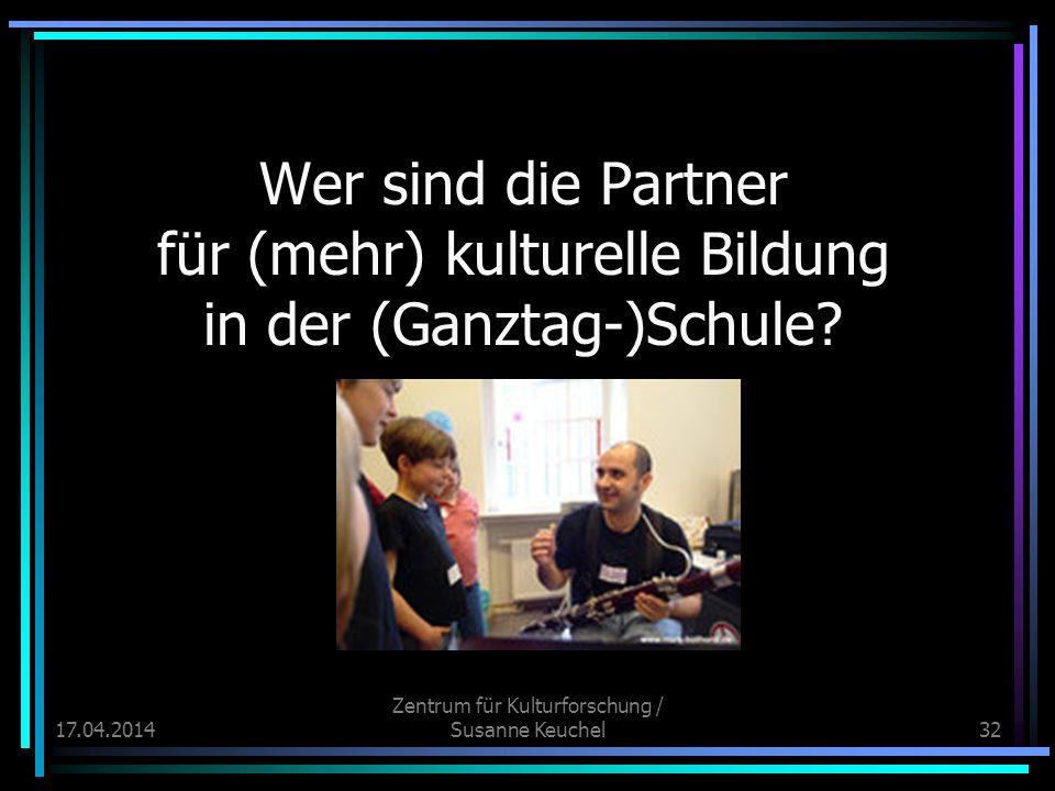 17.04.2014 Zentrum für Kulturforschung / Susanne Keuchel32 Wer sind die Partner für (mehr) kulturelle Bildung in der (Ganztag-)Schule