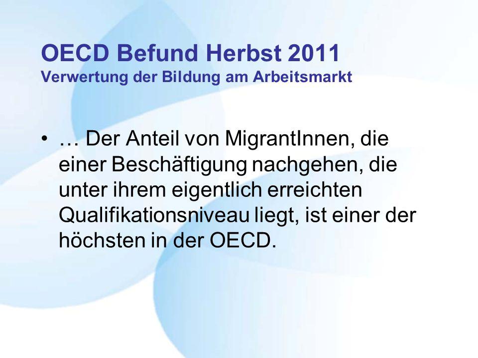 OECD Befund Herbst 2011 Verwertung der Bildung am Arbeitsmarkt … Der Anteil von MigrantInnen, die einer Beschäftigung nachgehen, die unter ihrem eigentlich erreichten Qualifikationsniveau liegt, ist einer der höchsten in der OECD.