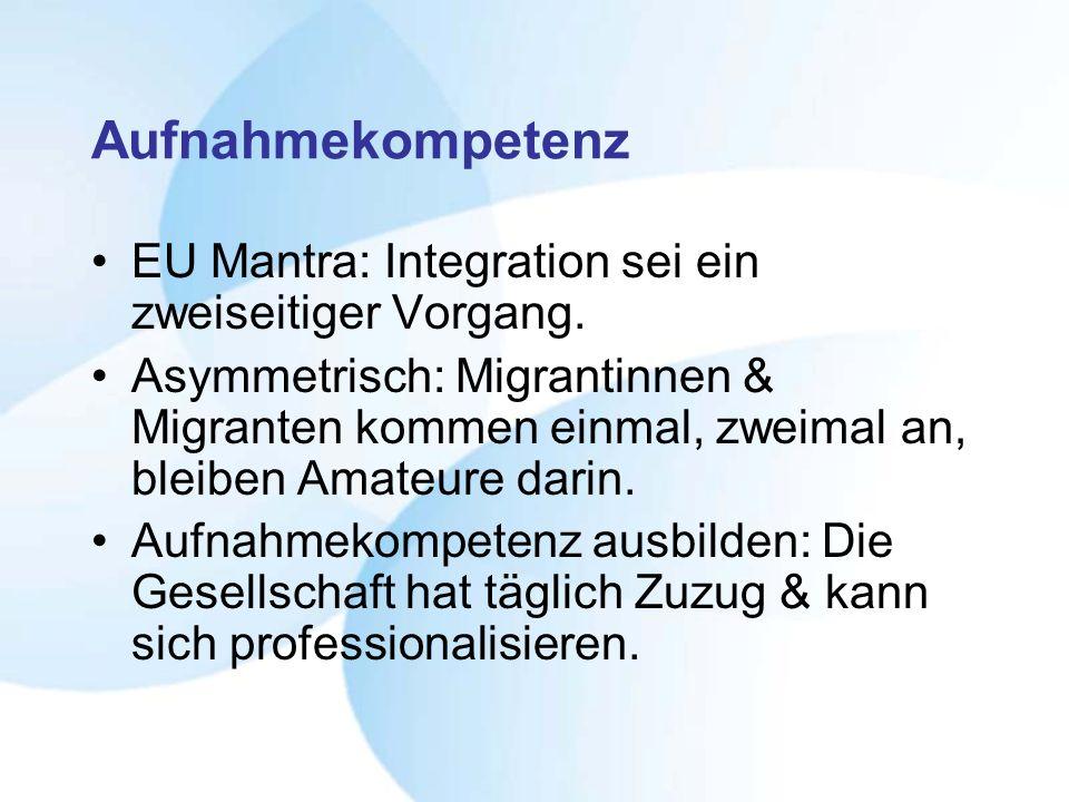Aufnahmekompetenz EU Mantra: Integration sei ein zweiseitiger Vorgang. Asymmetrisch: Migrantinnen & Migranten kommen einmal, zweimal an, bleiben Amate
